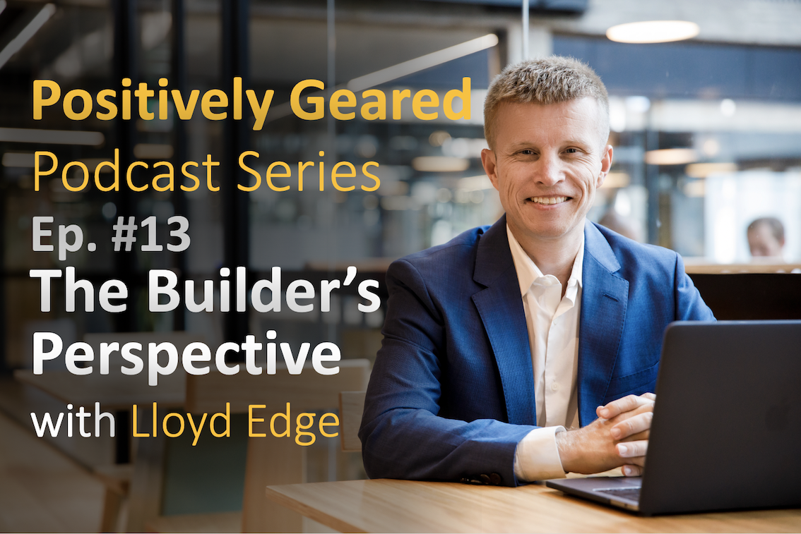 Positively Geared Podcast Series – Episode 13 – The Builder's Perspective
